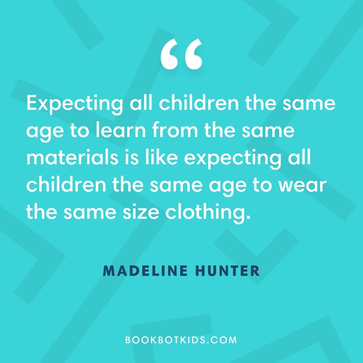 Expecting all children the same age to learn from the same materials is like expecting all children the same age to wear the same size clothing. – Madeline Hunter