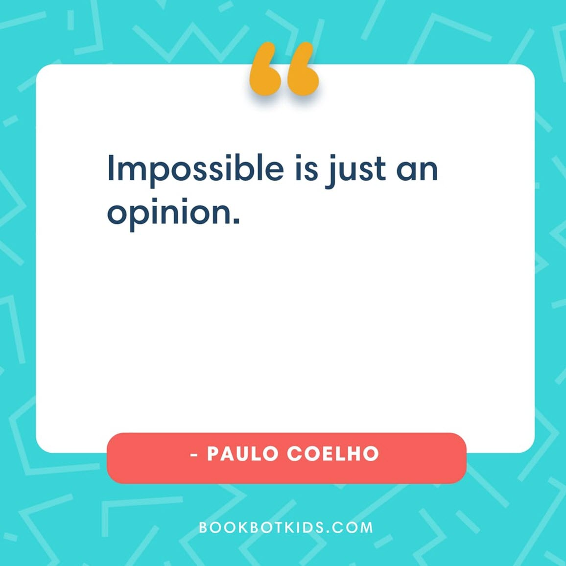 Impossible is just an opinion. – Paulo Coelho