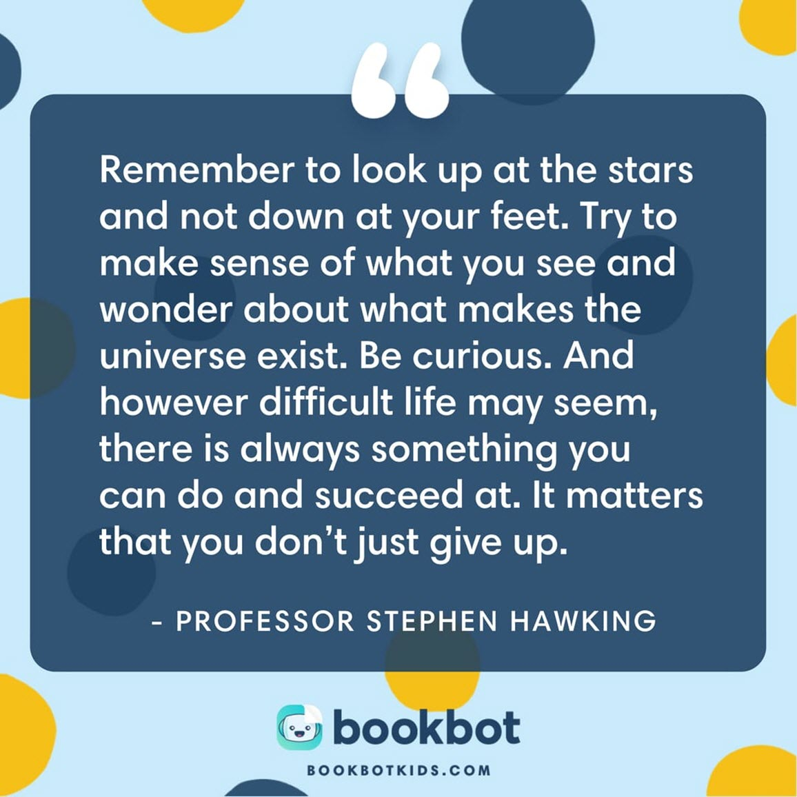 Remember to look up at the stars and not down at your feet. Try to make sense of what you see and wonder about what makes the universe exist. Be curious. And however difficult life may seem, there is always something you can do and succeed at. It matters that you don't just give up.  – Professor Stephen Hawking