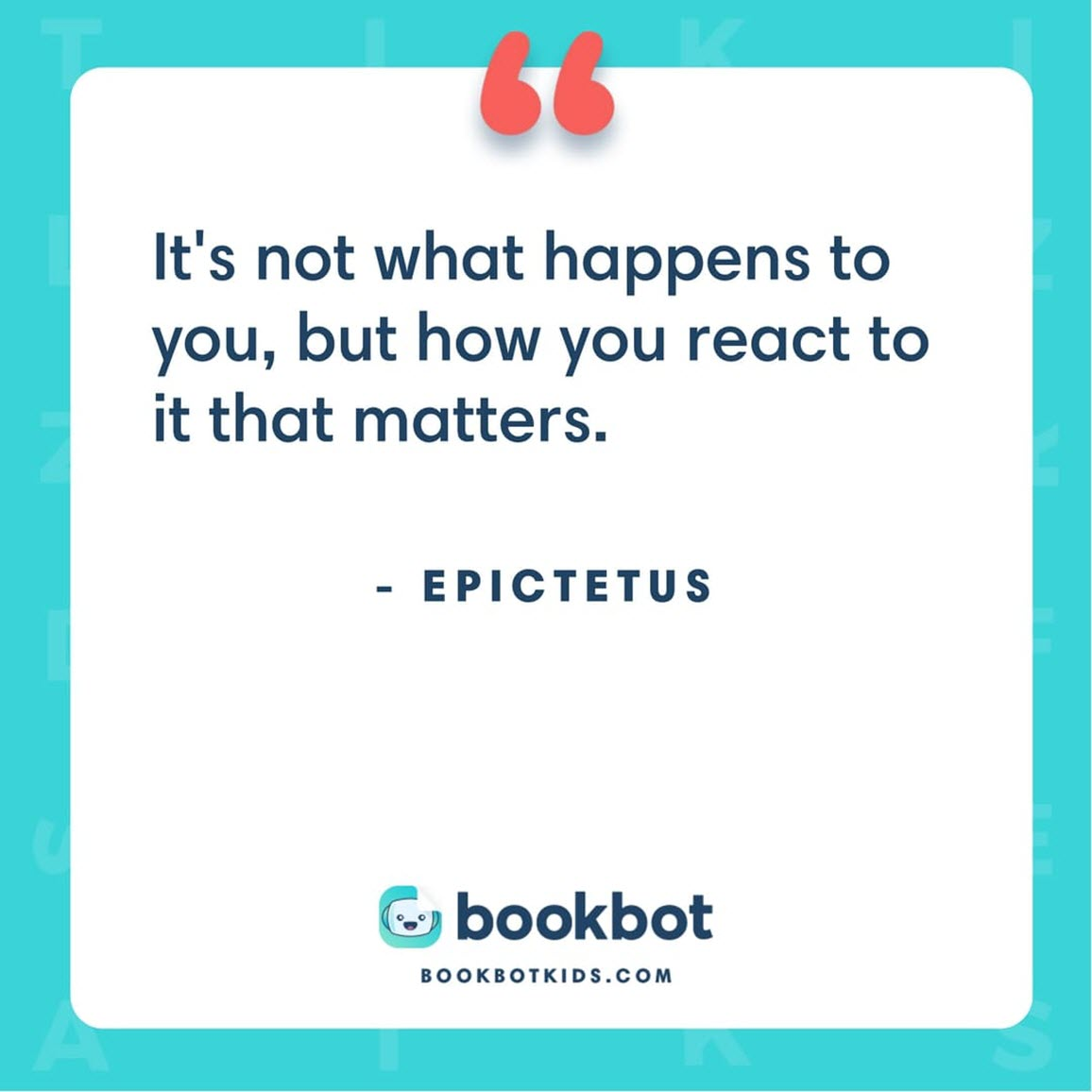 It's not what happens to you, but how you react to it that matters. – Epictetus