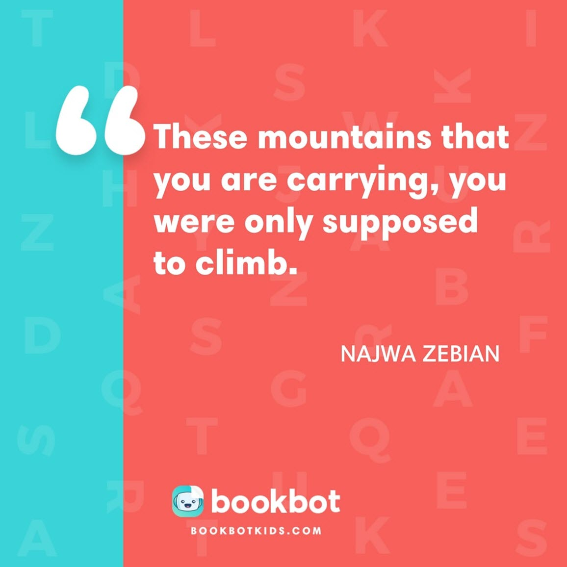 These mountains that you are carrying, you were only supposed to climb. – Najwa Zebian