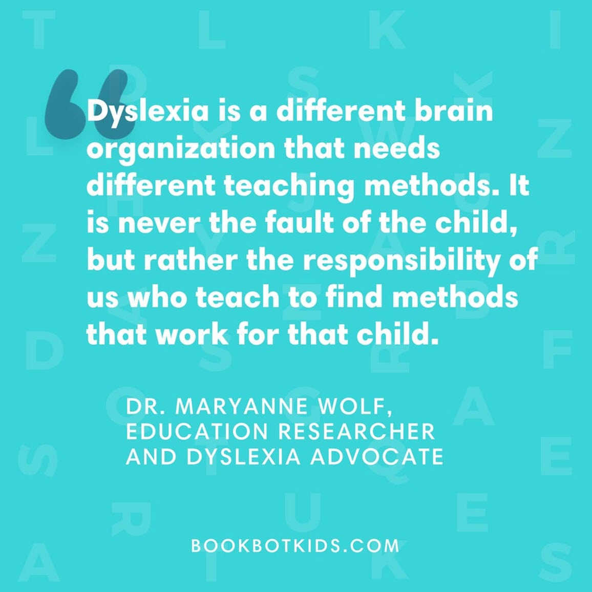 Dyslexia is a different brain organisation that needs different coaching methods. It is never the fault of the child, but rather the responsibility of us who teach to find methods that work for that child. – Dr. Maryanne Wolf, Education Researcher and Dyslexia Advocate