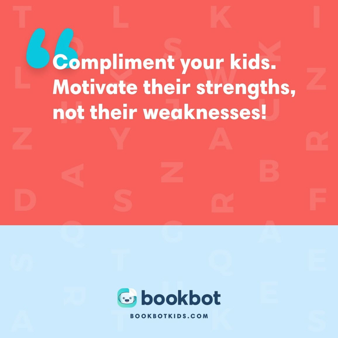 Compliment your kids. Motivate their strengths, not their weaknesses!
