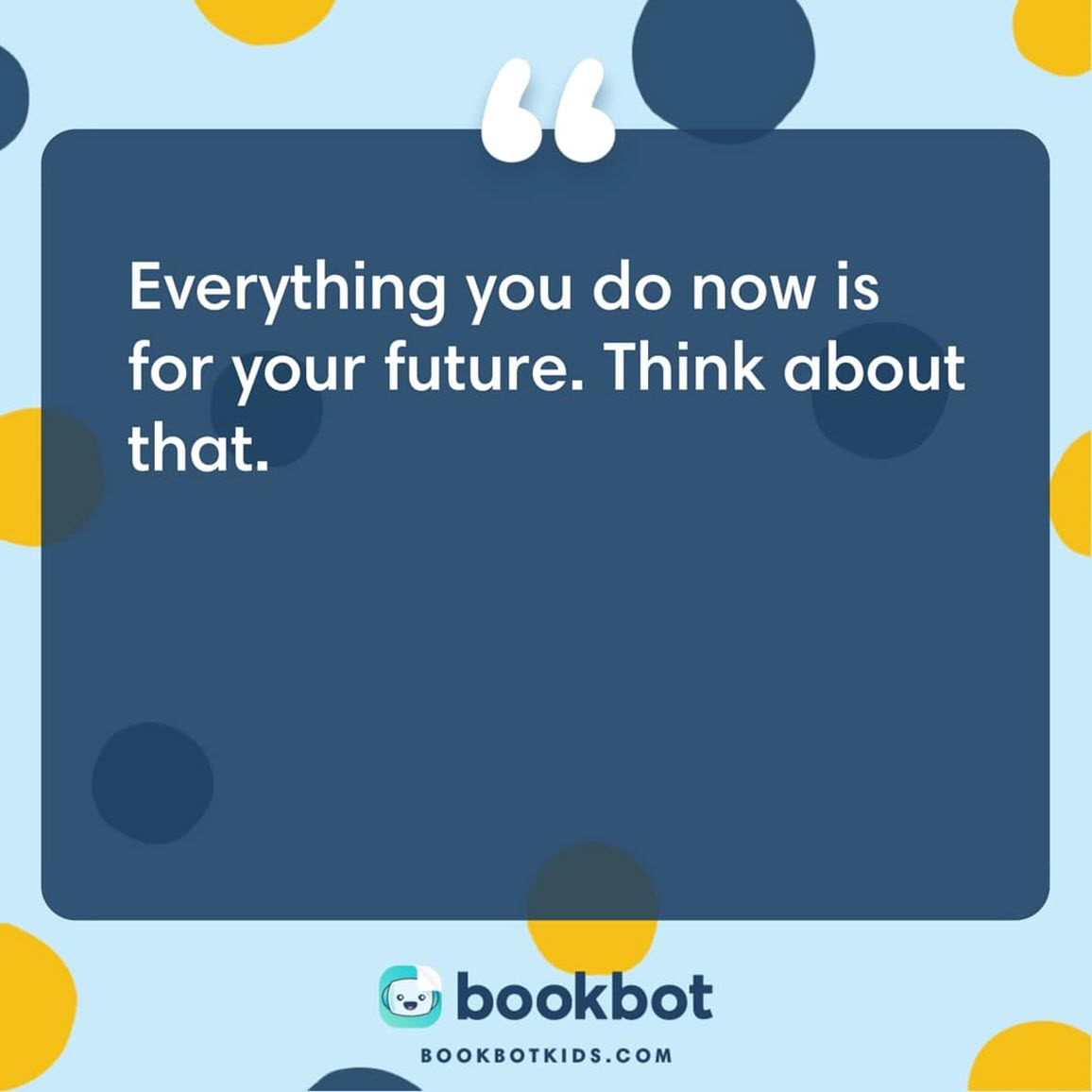 Everything you do now is for your future. Think about that.