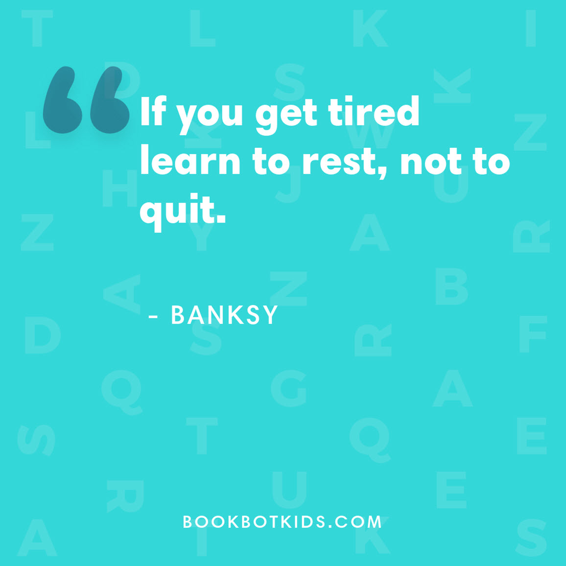 If you get tired learn to rest, not to quit. – Banksy