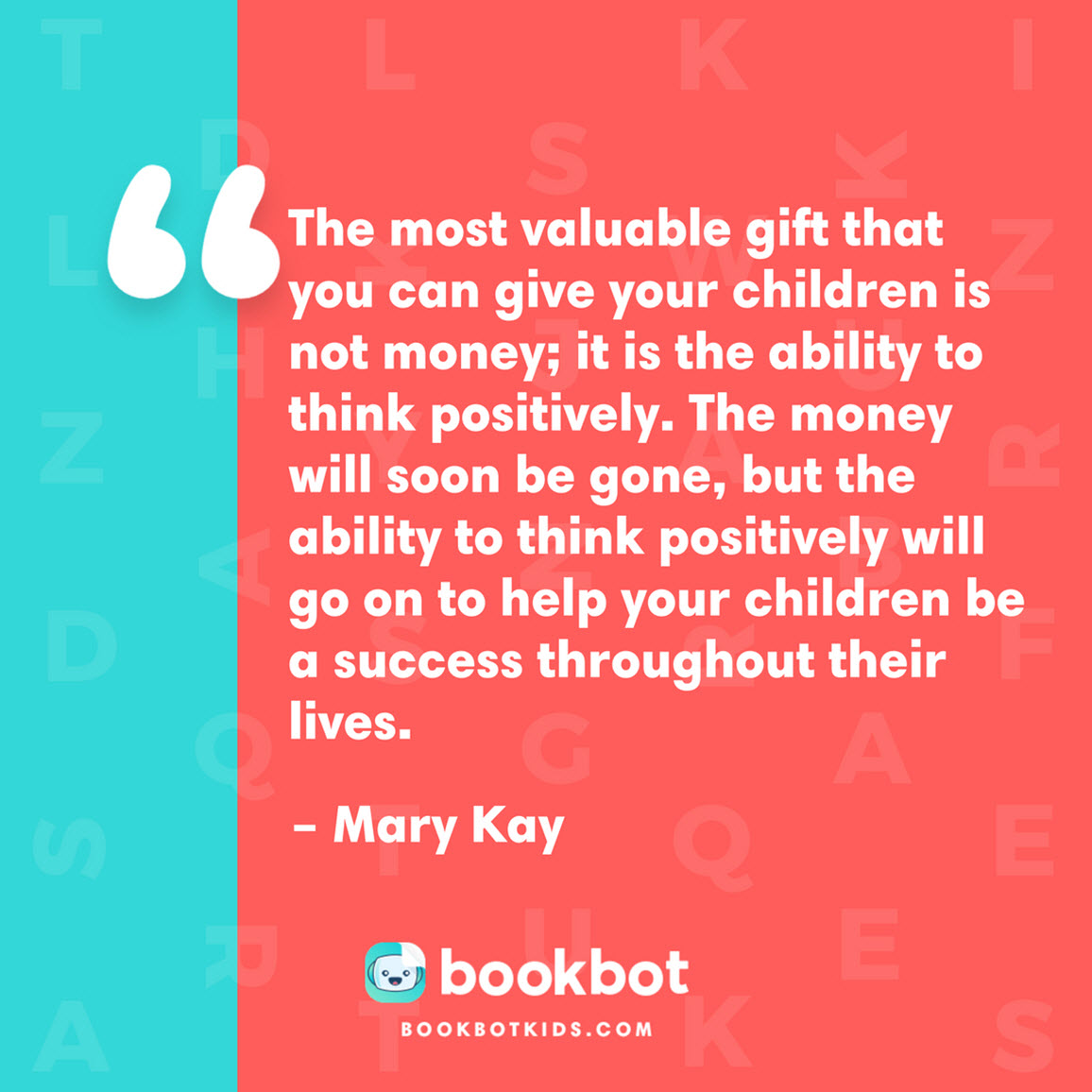 The most valuable gift that you can give your children is not money; it is the ability to think positively. The money will soon be gone, but the ability to think positively will go on to help your children be a success throughout their lives. – Mary Kay