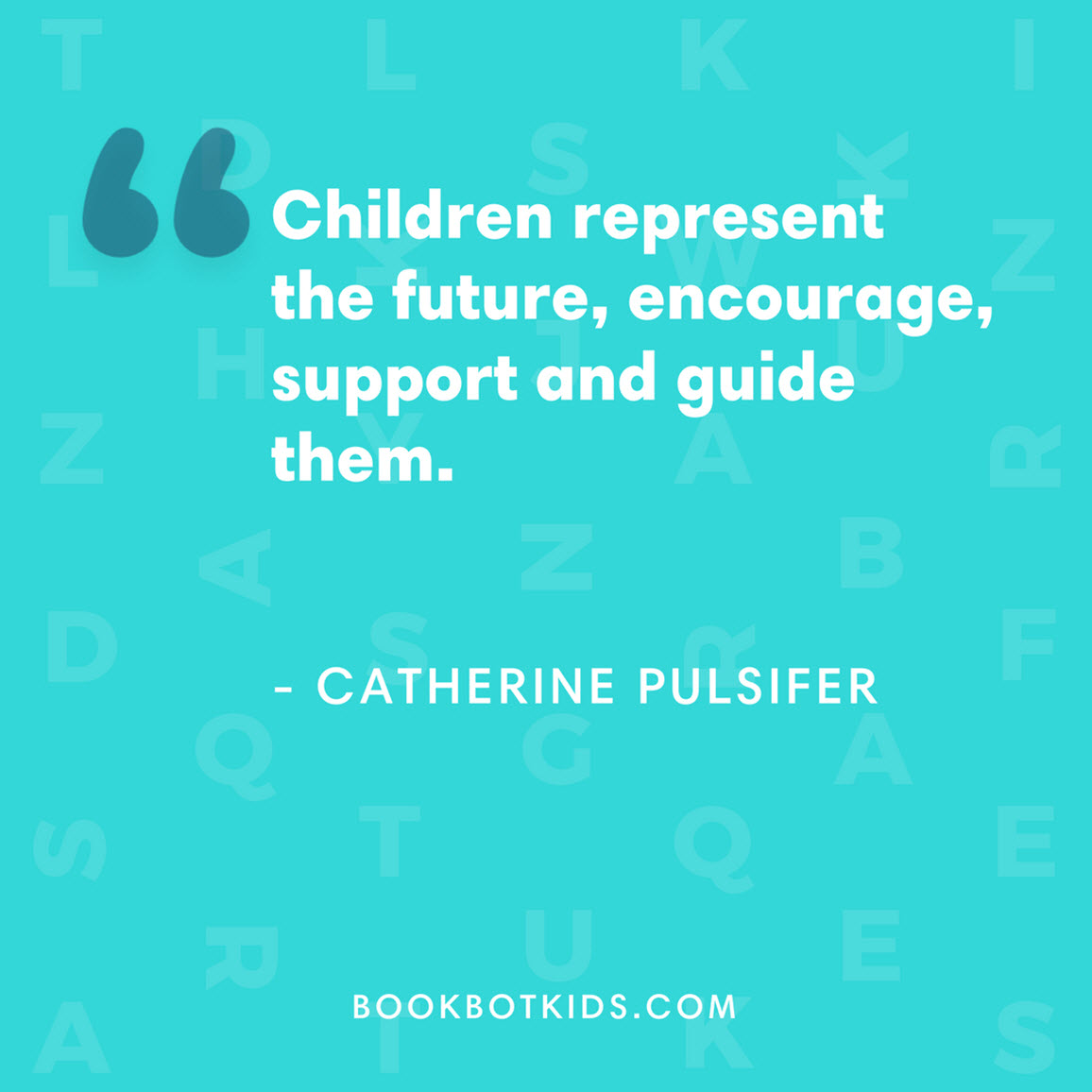 Children represent the future, encourage, support and guide them. – Catherine Pulsifer