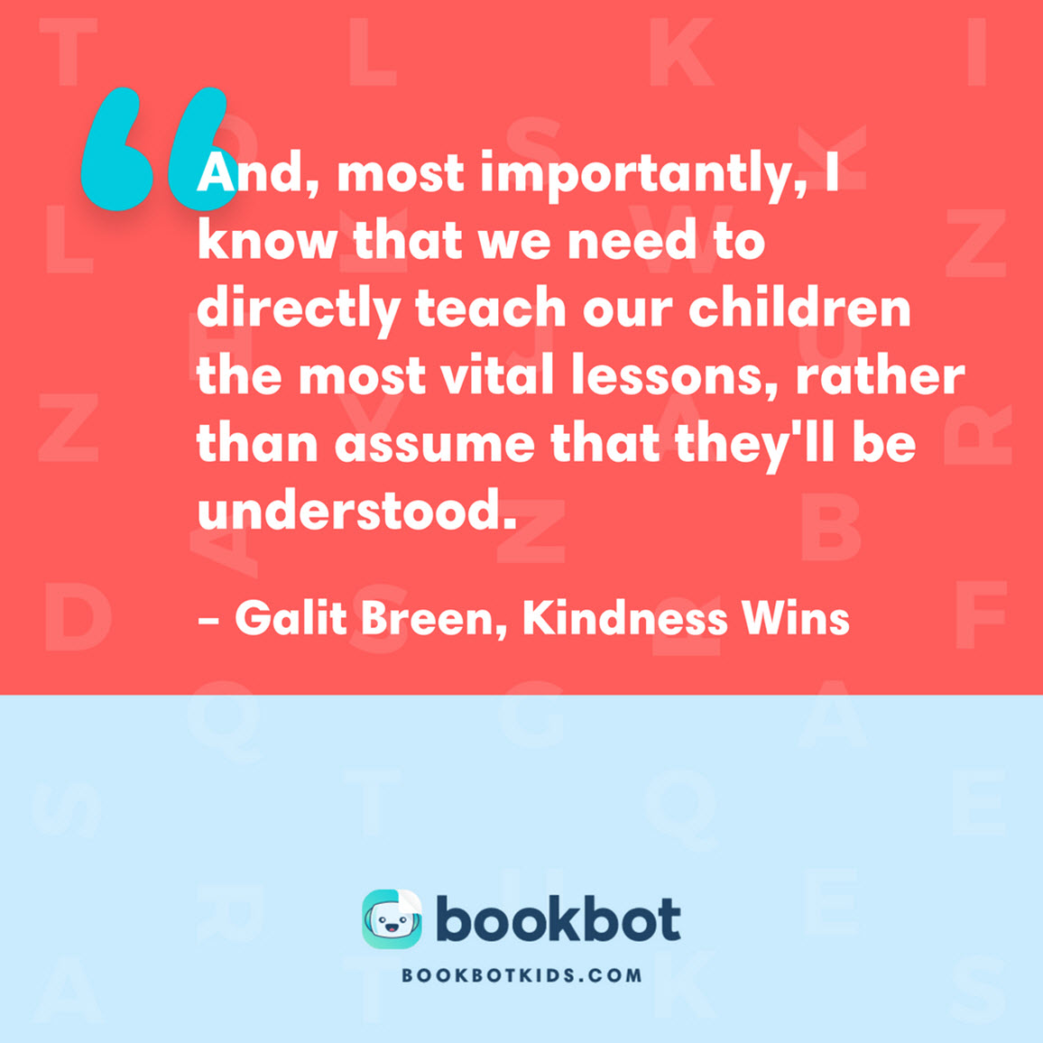 And, most importantly, I know that we need to directly teach our children the most vital lessons, rather than assume that they'll be understood. – Galit Breen, Kindness Wins