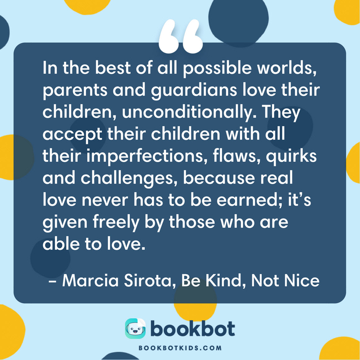 In the best of all possible worlds, parents and guardians love their children, unconditionally. They accept their children with all their imperfections, flaws, quirks and challenges, because real love never has to be earned; it's given freely by those who are able to love. – Marcia Sirota, Be Kind, Not Nice