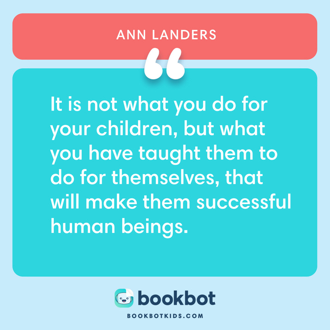 It is not what you do for your children, but what you have taught them to do for themselves, that will make them successful human beings. – Ann Landers