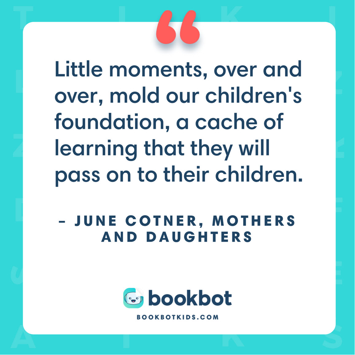 Little moments, over and over, mold our children's foundation, a cache of learning that they will pass on to their children. – June Cotner, Mothers and Daughters