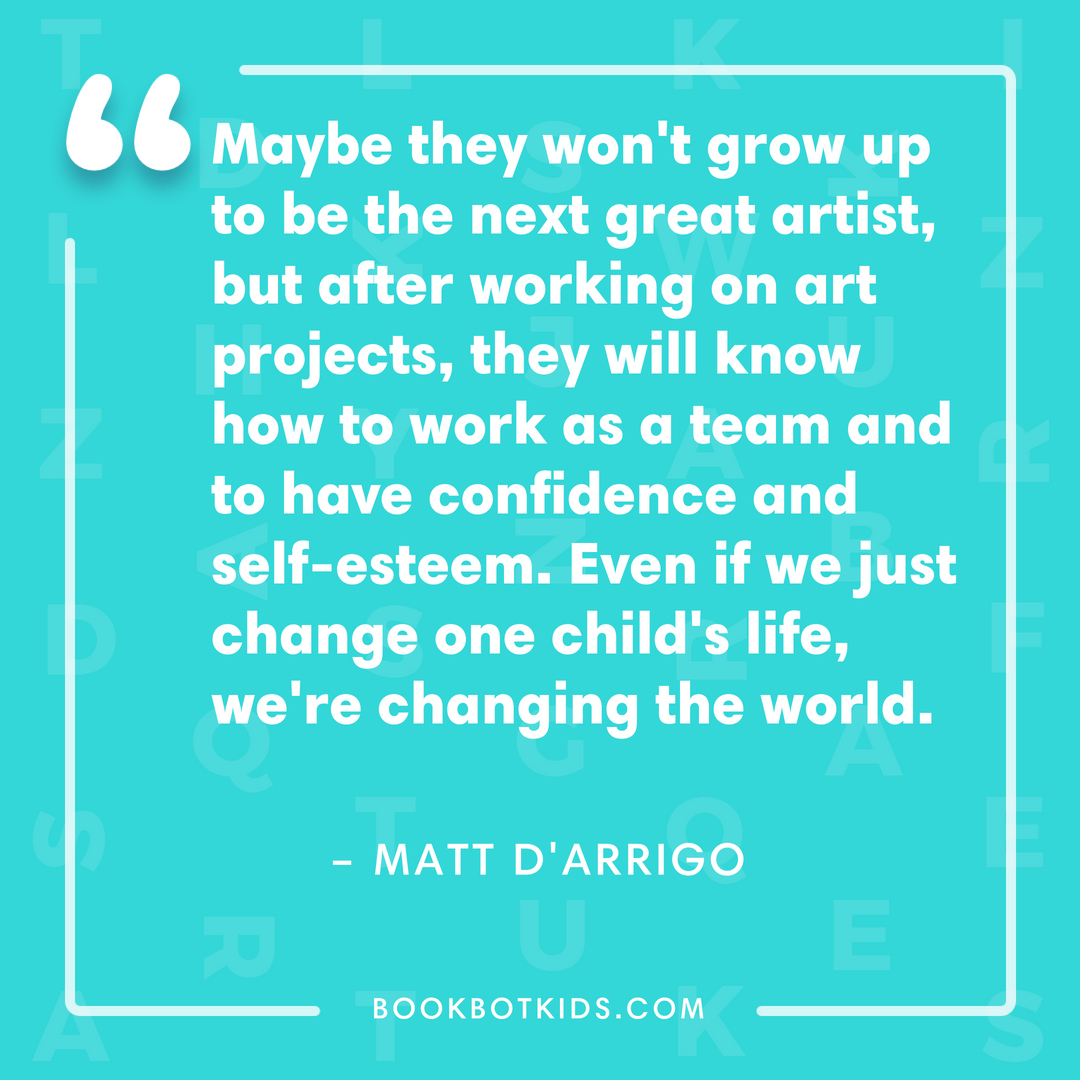 Maybe they won't grow up to be the next great artist, but after working on art projects, they will know how to work as a team and to have confidence and self-esteem. Even if we just change one child's life, we're changing the world. – Matt D'Arrigo