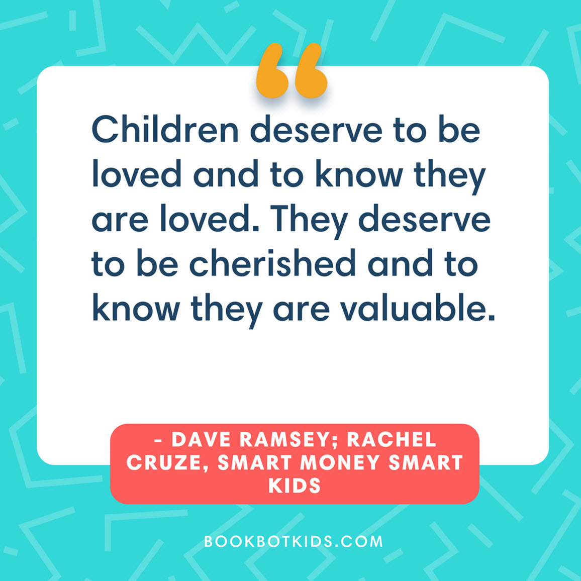 Children deserve to be loved and to know they are loved. They deserve to be cherished and to know they are valuable. – Dave Ramsey; Rachel Cruze, Smart Money Smart Kids