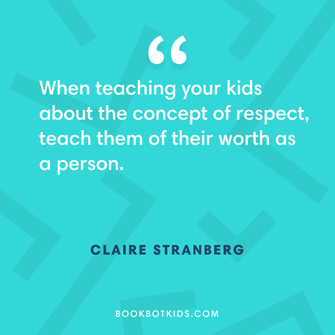 When teaching your kids about the concept of respect, teach them of their worth as a person. – Claire Stranberg