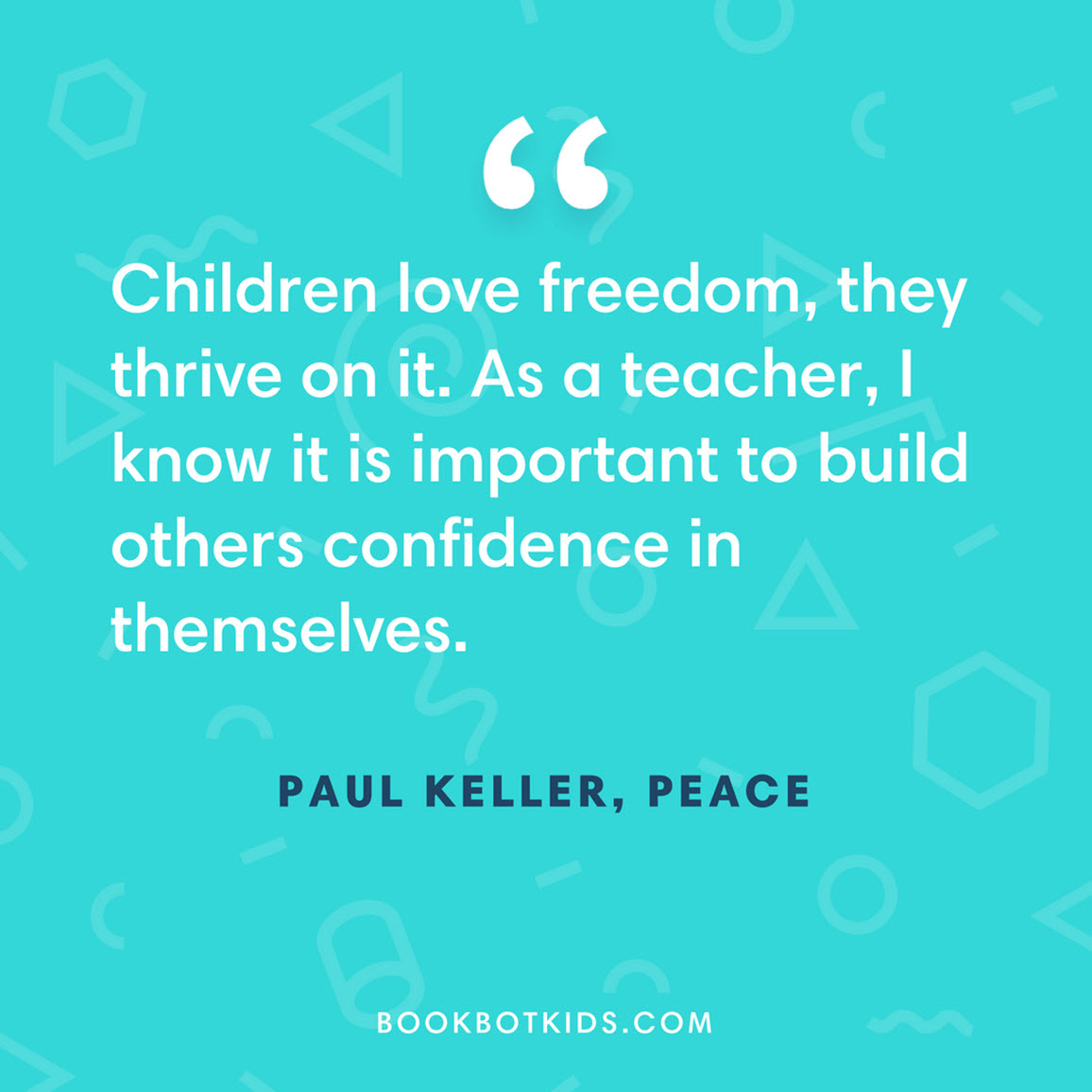 Children love freedom, they thrive on it. As a teacher, I know it is important to build others confidence in themselves. – Paul Keller, Peace