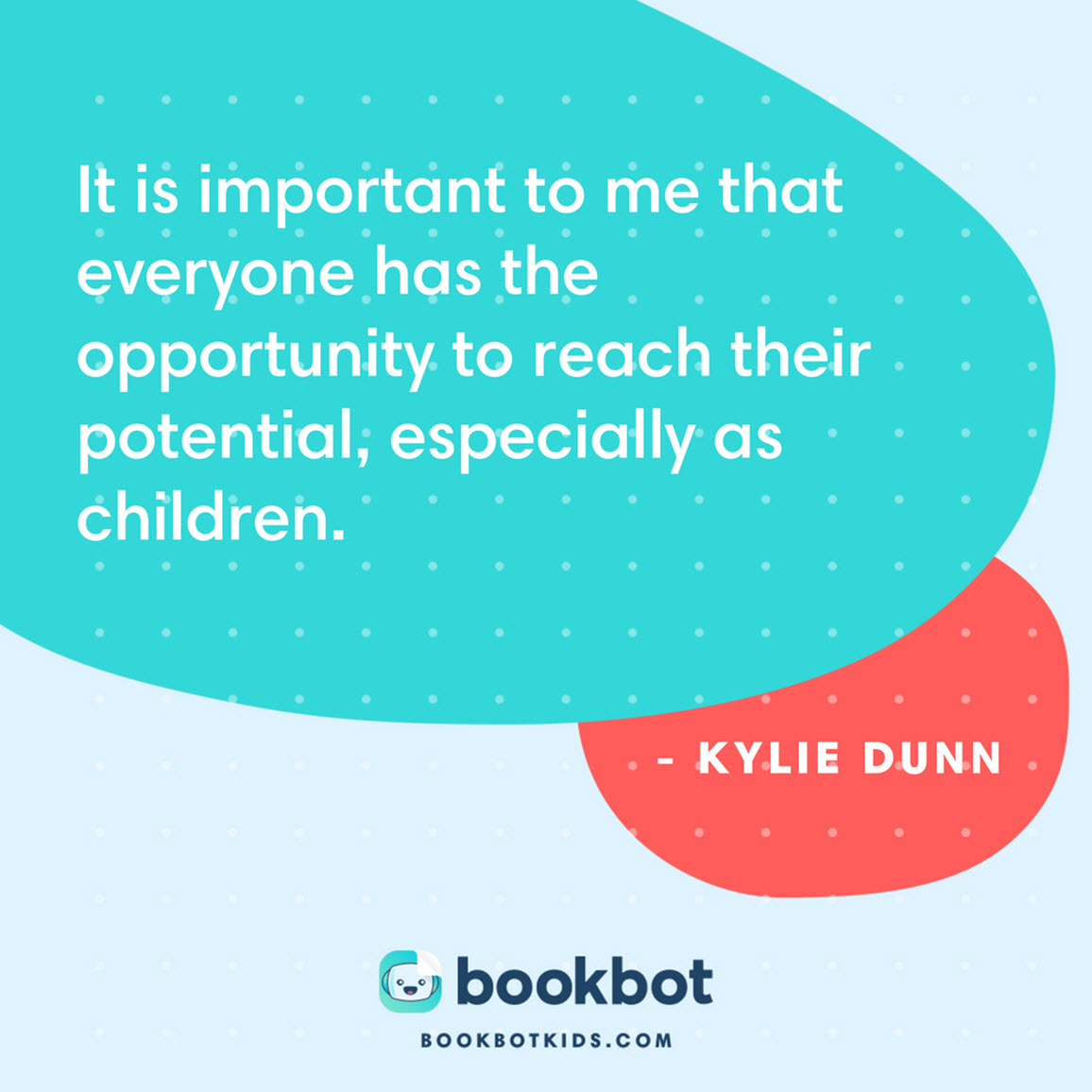 It is important to me that everyone has the opportunity to reach their potential, especially as children. – Kylie Dunn