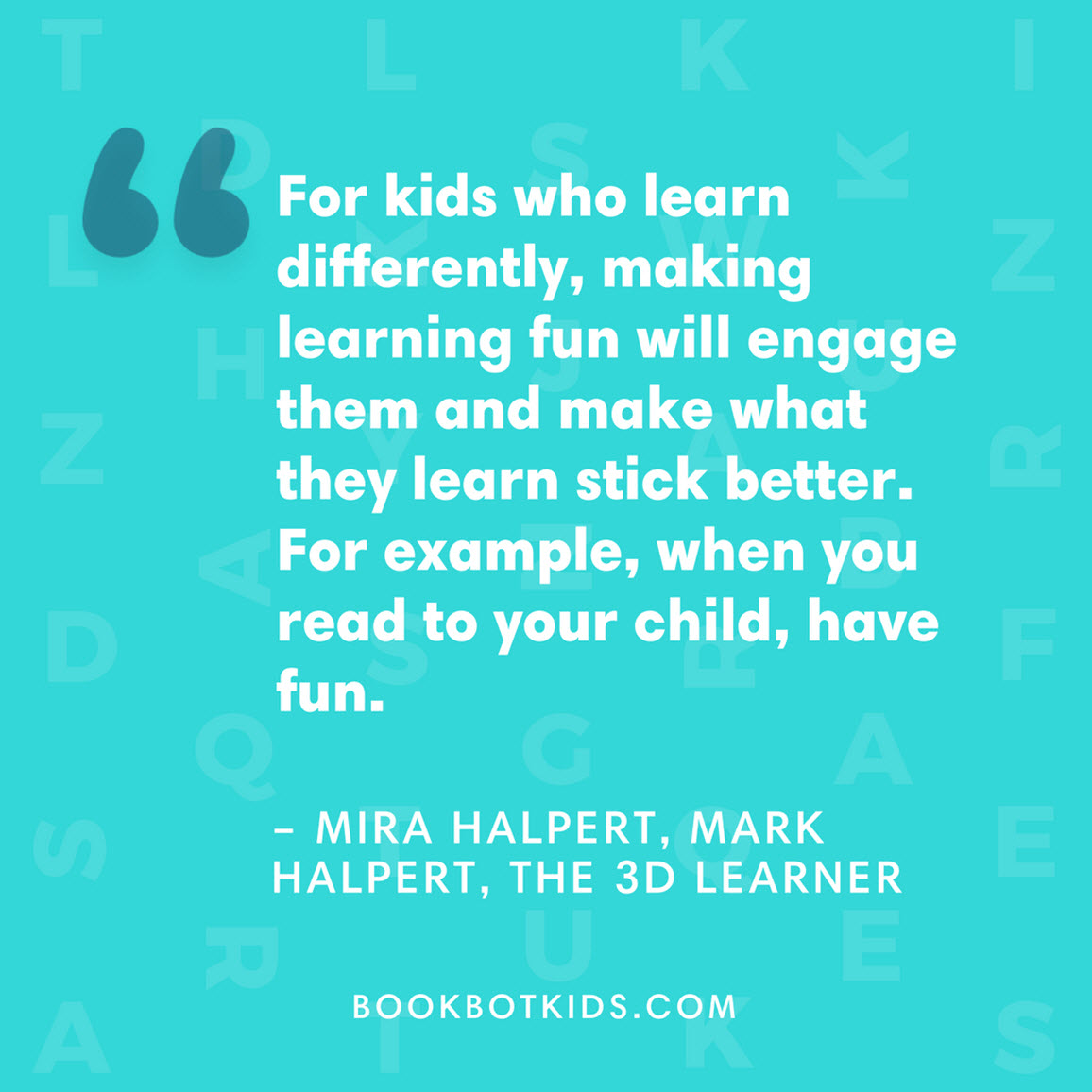 For kids who learn differently, making learning fun will engage them and make what they learn stick better. For example, when you read to your child, have fun. – Mira Halpert, Mark Halpert, The 3D Learner