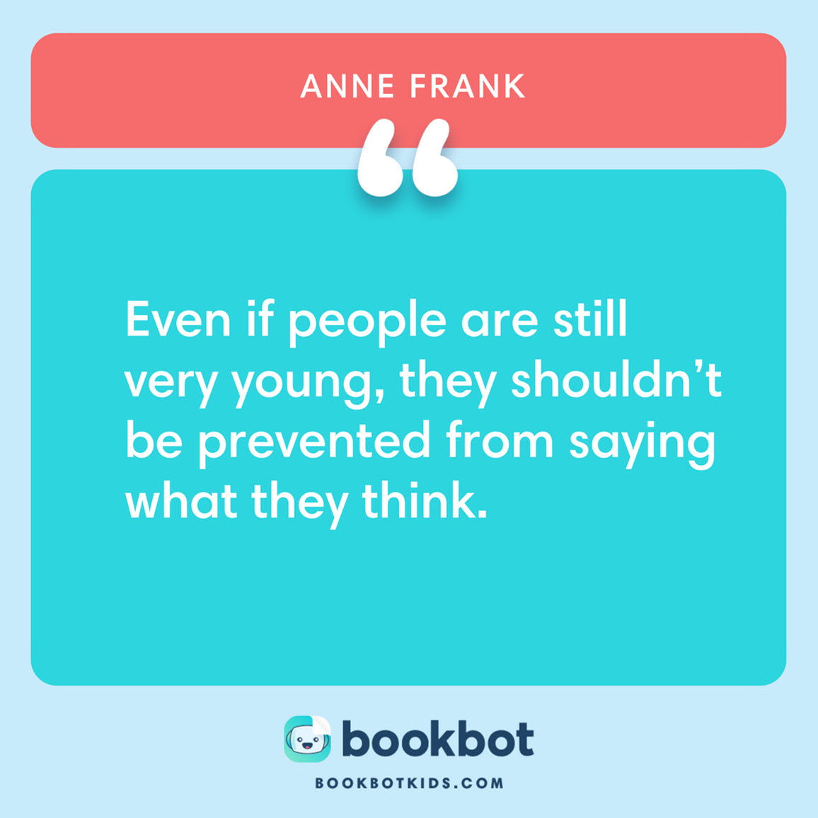Even if people are still very young, they shouldn't be prevented from saying what they think. – Anne Frank