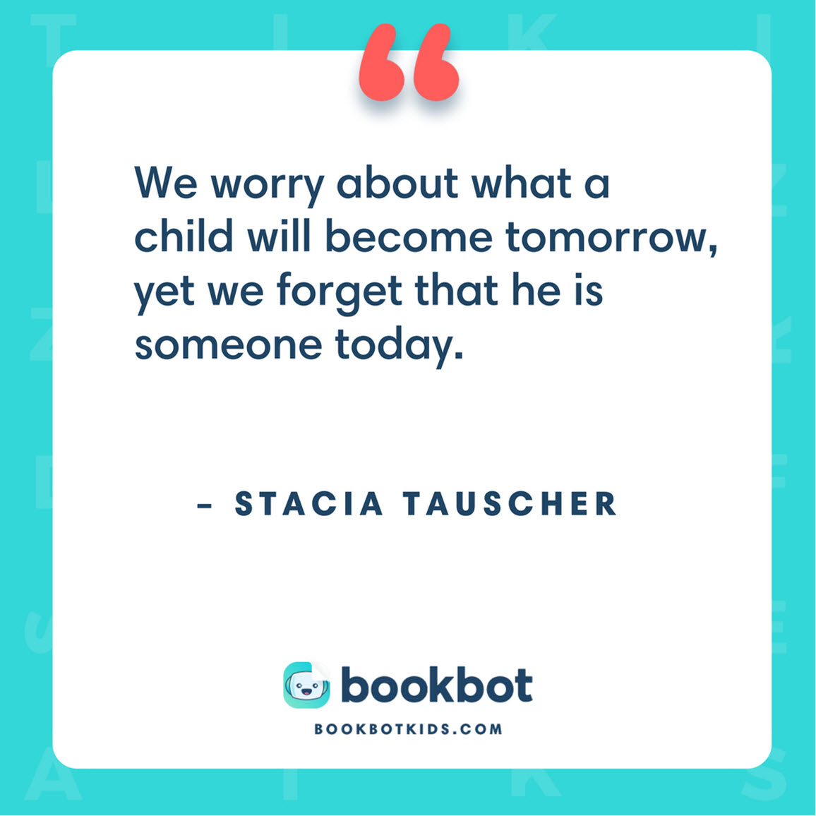 We worry about what a child will become tomorrow, yet we forget that he is someone today. – Stacia Tauscher