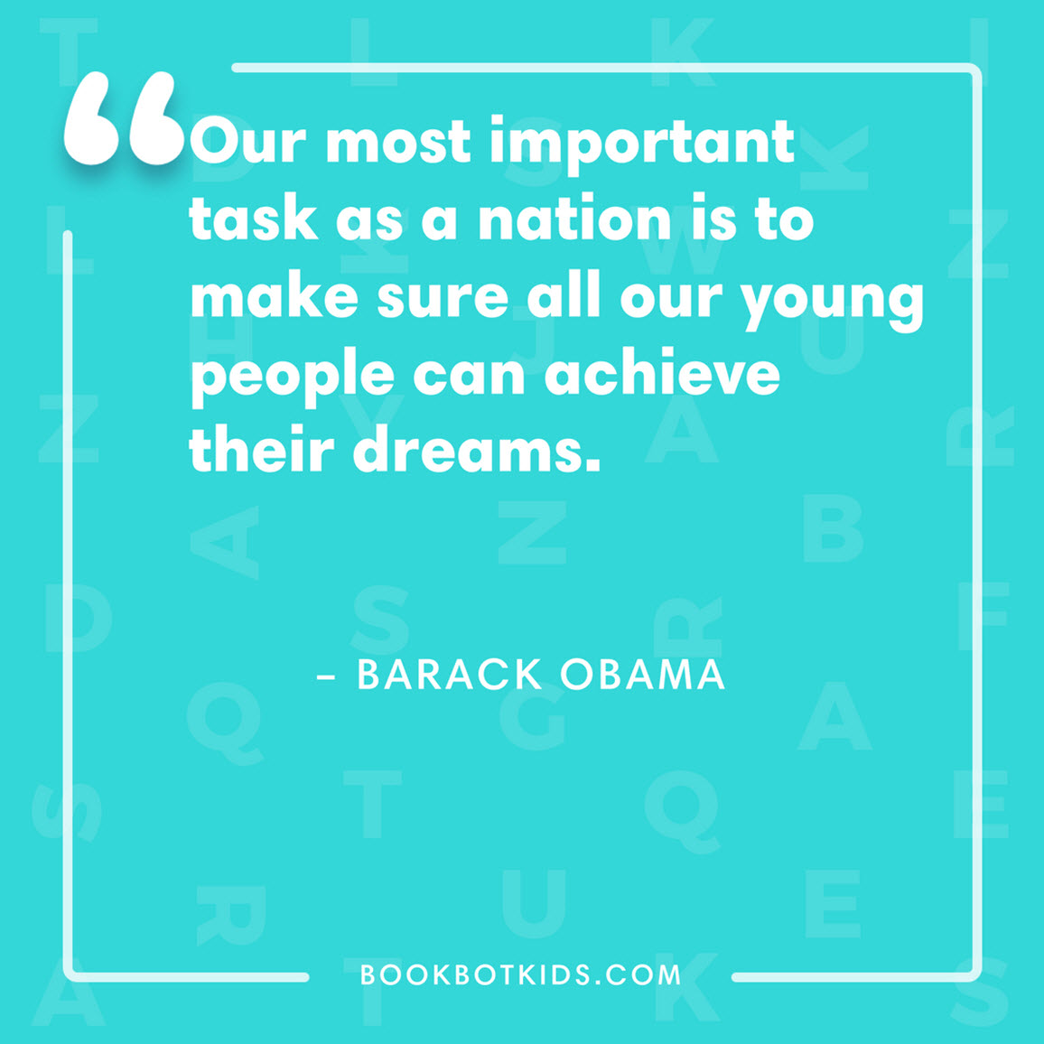 Our most important task as a nation is to make sure all our young people can achieve their dreams. – Barack Obama