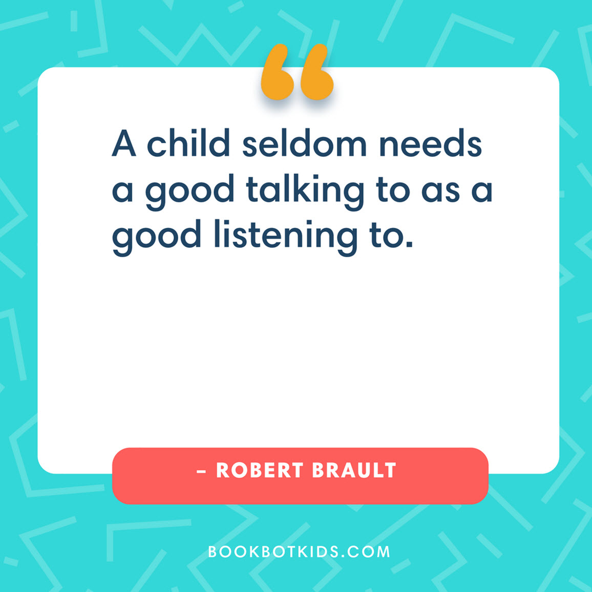 A child seldom needs a good talking to as a good listening to. – Robert Brault