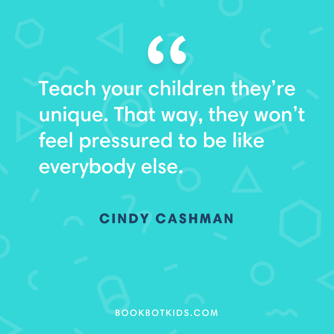 Teach your children they're unique. That way, they won't feel pressured to be like everybody else. – Cindy Cashman