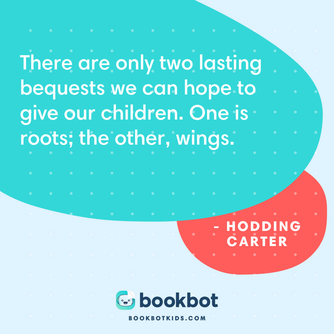 There are only two lasting bequests we can hope to give our children. One is roots; the other, wings. – Hodding Carter