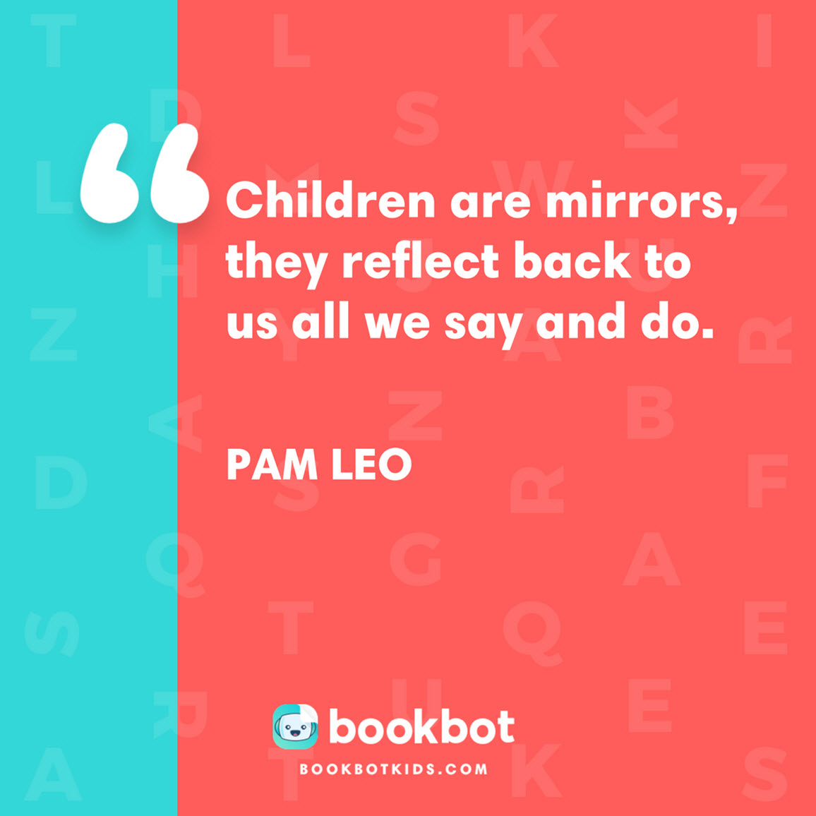 Children are mirrors, they reflect back to us all we say and do. – Pam Leo