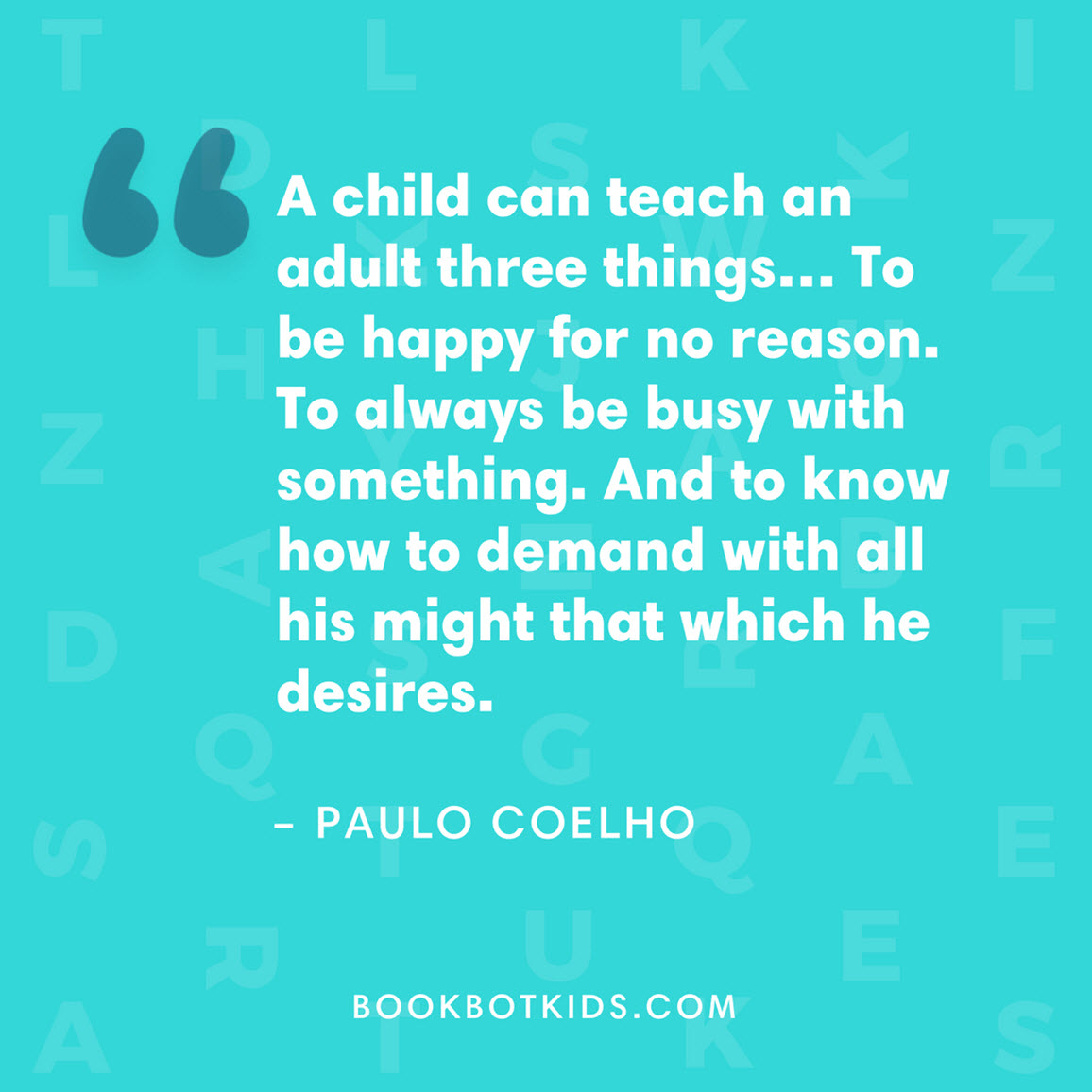 A child can teach an adult three things… To be happy for no reason. To always be busy with something. And to know how to demand with all his might that which he desires. – Paulo Coelho