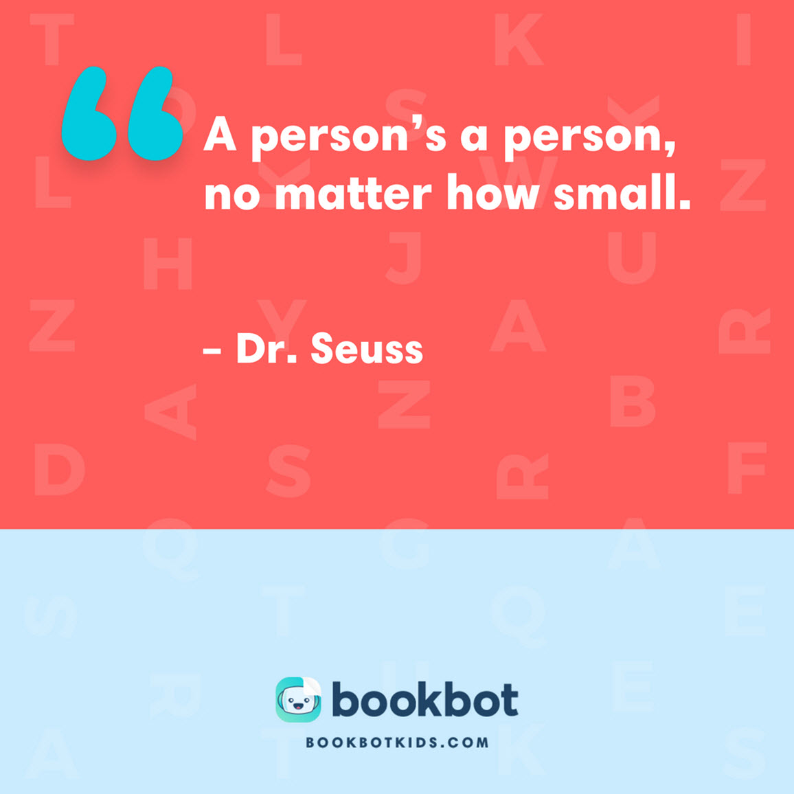 A person's a person, no matter how small. – Dr. Seuss