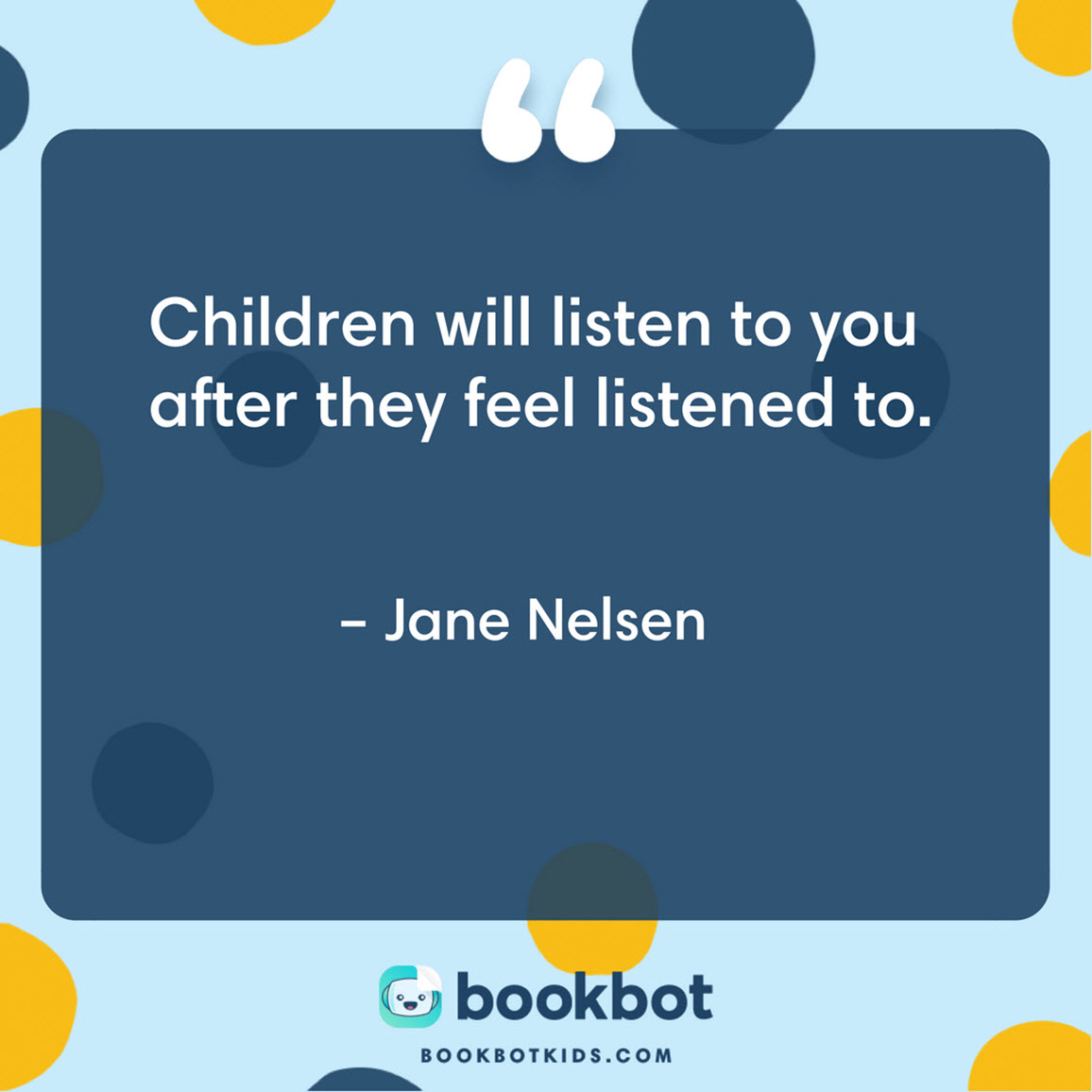 Children will listen to you after they feel listened to. – Jane Nelsen