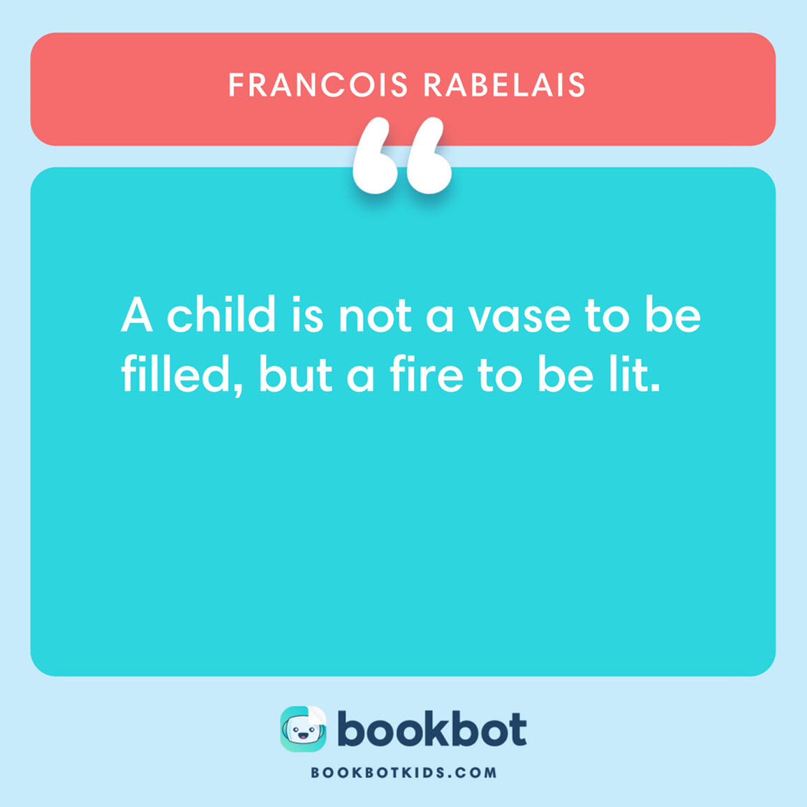 A child is not a vase to be filled, but a fire to be lit. – Francois Rabelais