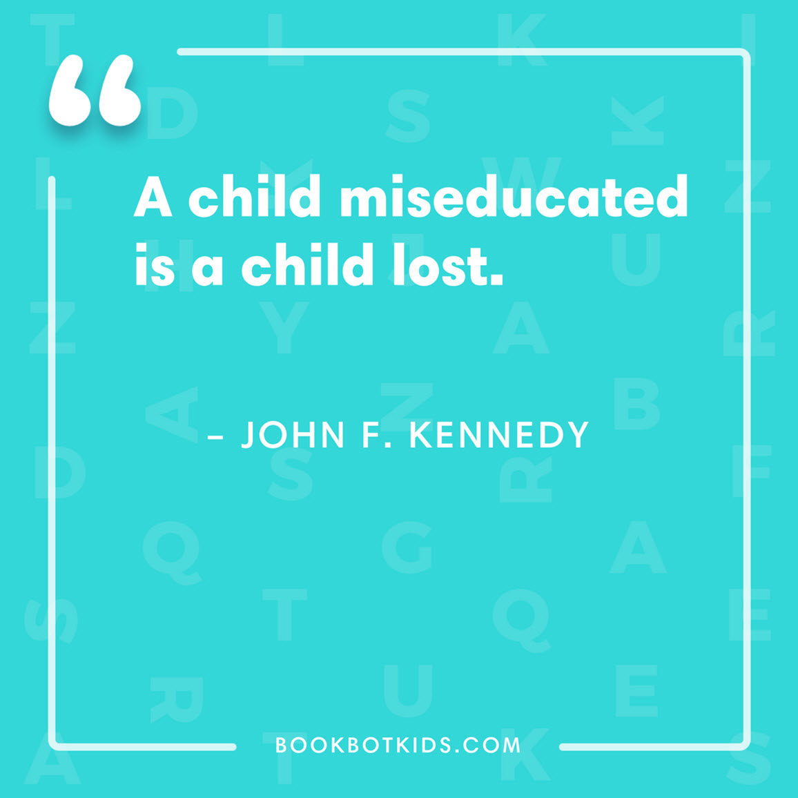 A child miseducated is a child lost. – John F. Kennedy