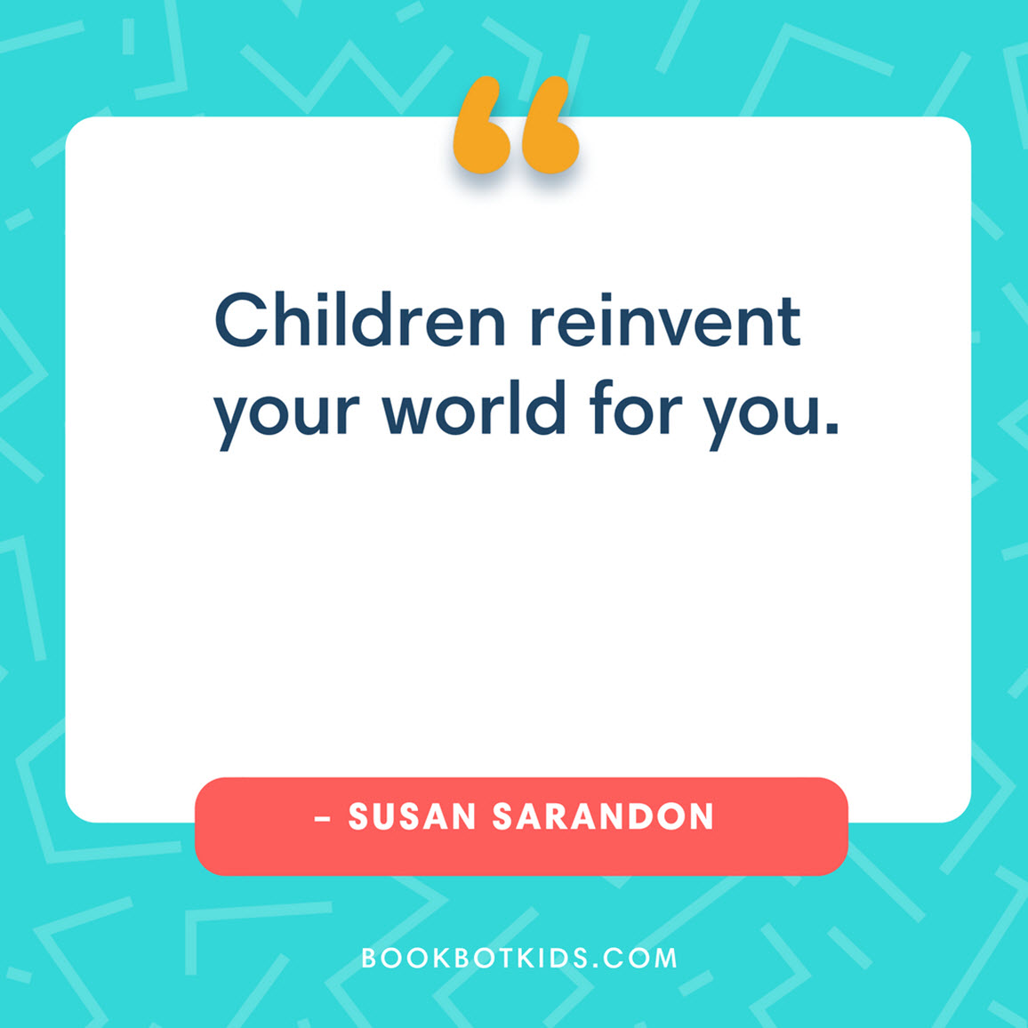 Children reinvent your world for you. – Susan Sarandon