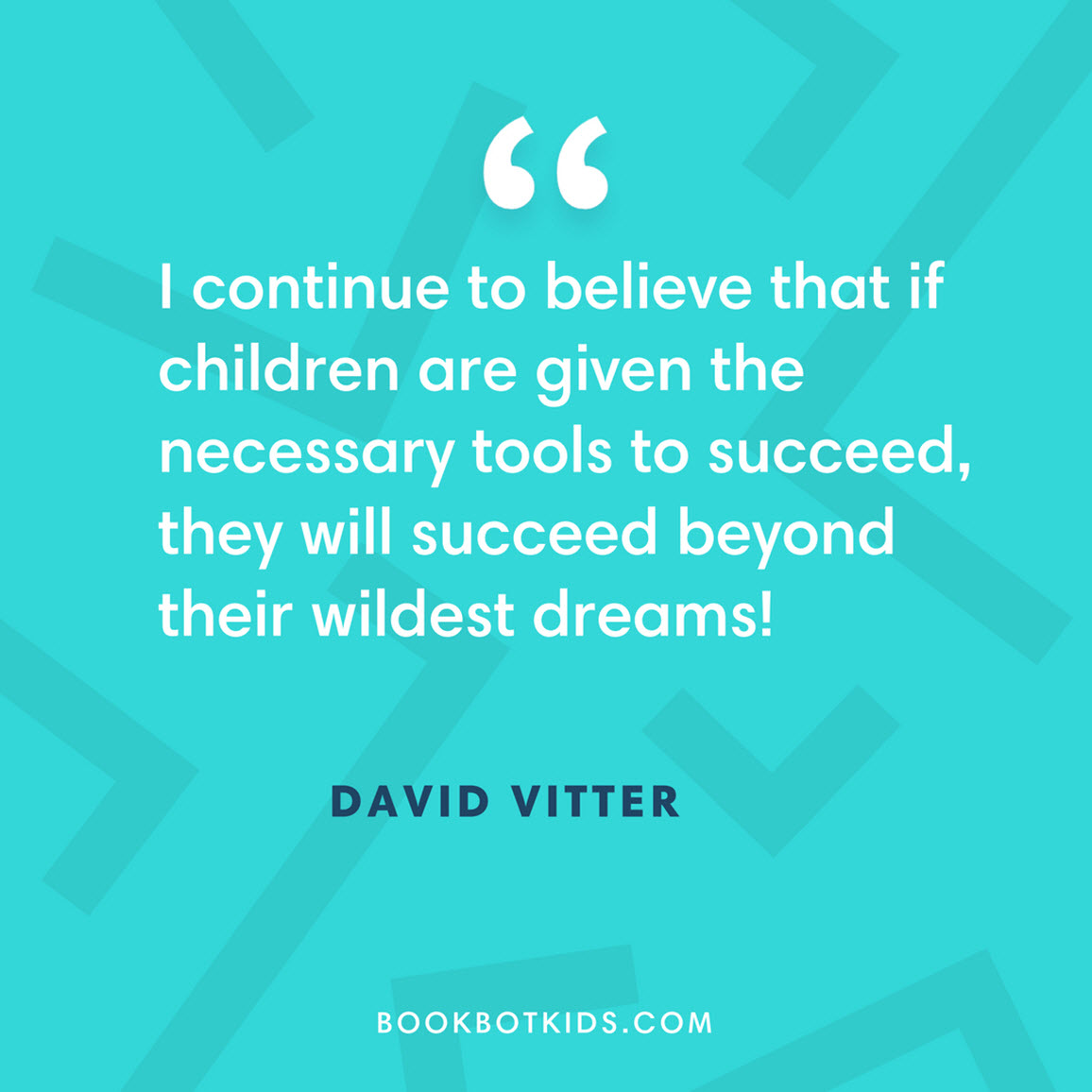 I continue to believe that if children are given the necessary tools to succeed, they will succeed beyond their wildest dreams! – David Vitter