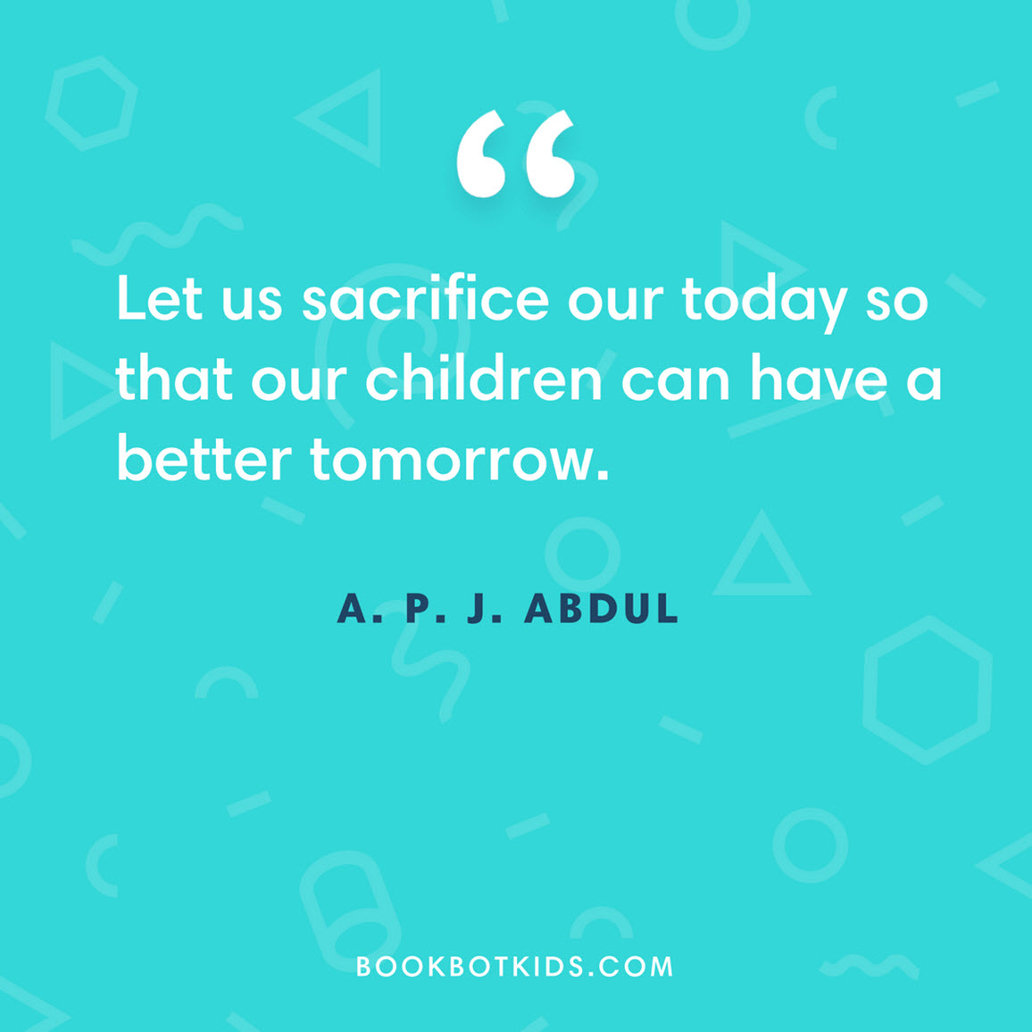 Let us sacrifice our today so that our children can have a better tomorrow.  – A. P. J. Abdul Kalam