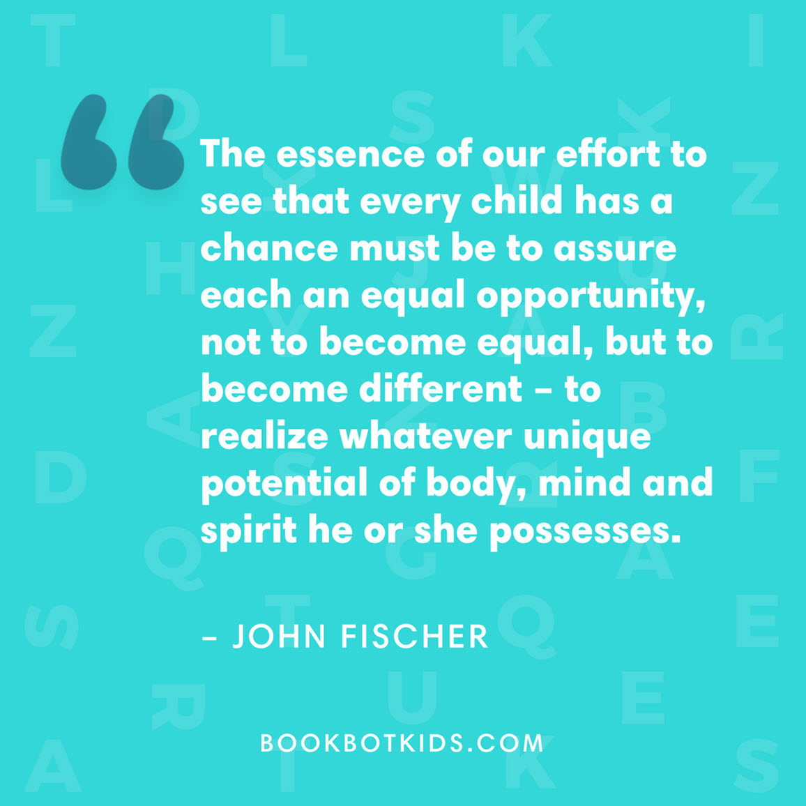 The essence of our effort to see that every child has a chance must be to assure each an equal opportunity, not to become equal, but to become different – to realize whatever unique potential of body, mind and spirit he or she possesses. –  John Fischer