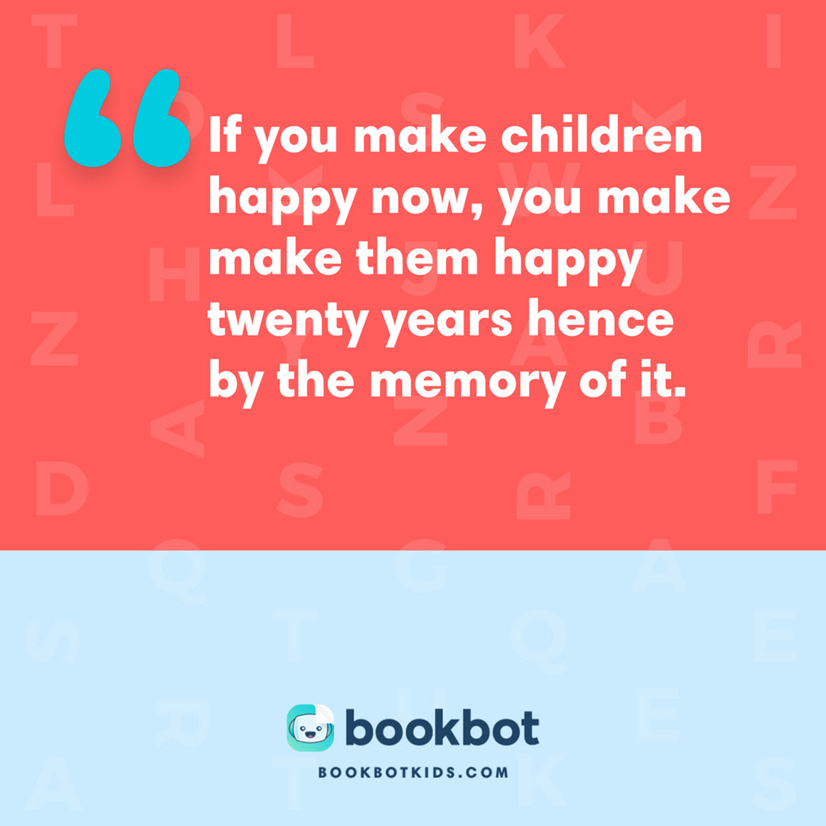 If you make children happy now, you make make them happy twenty years hence by the memory of it.