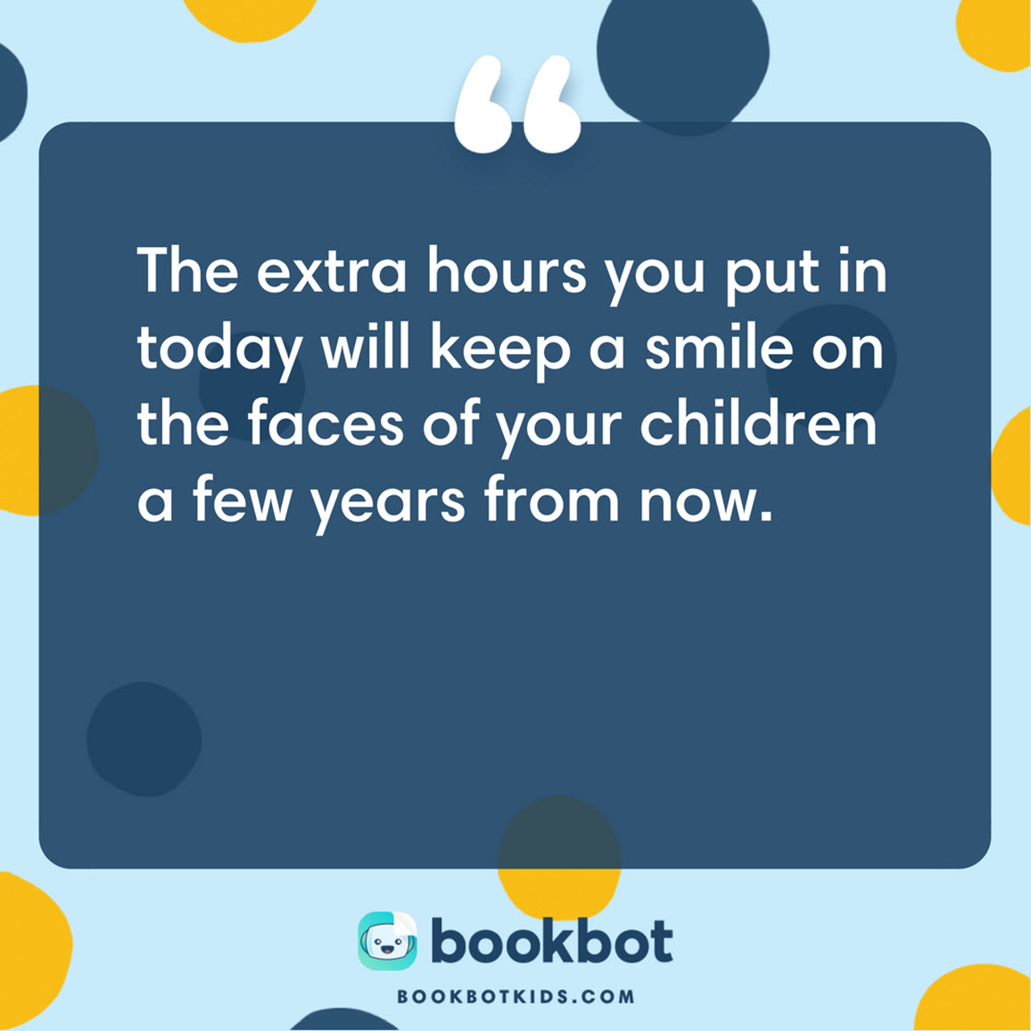The extra hours you put in today will keep a smile on the faces of your children a few years from now.