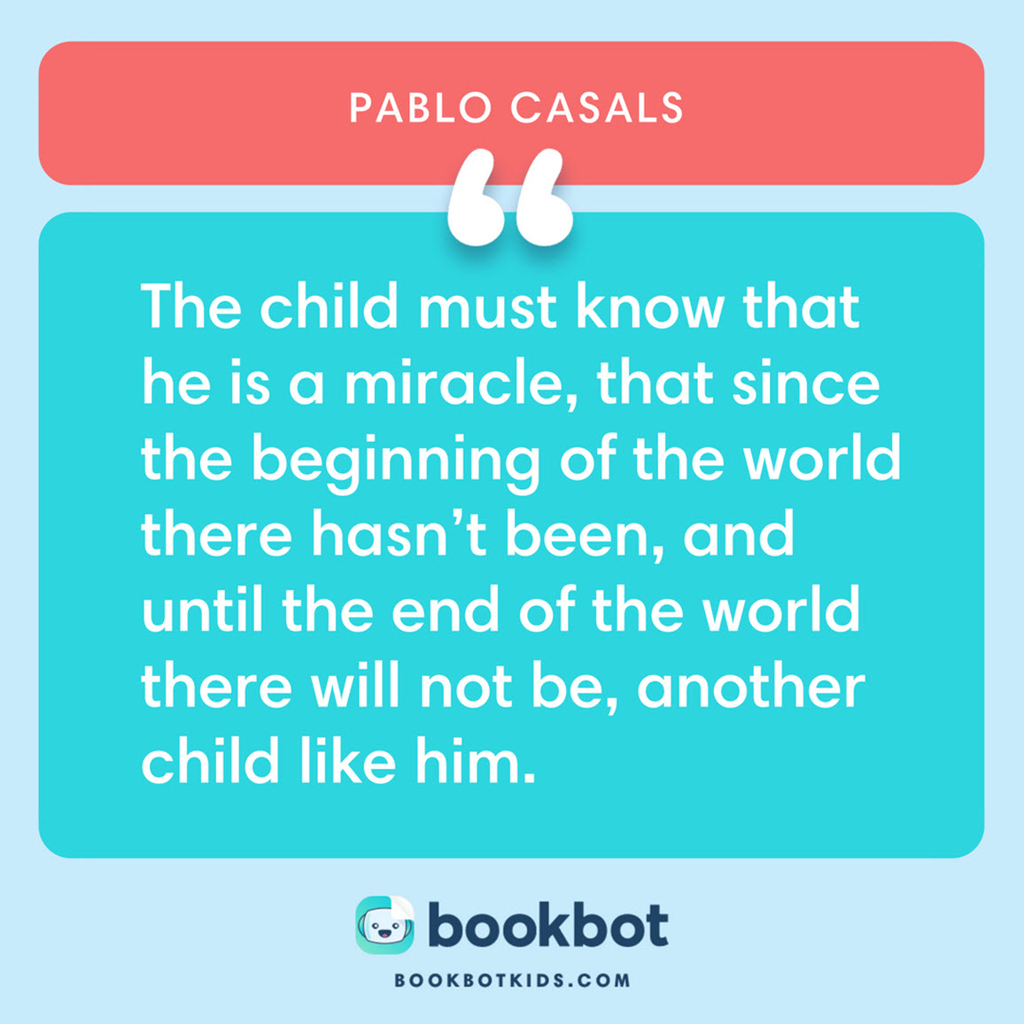 The child must know that he is a miracle, that since the beginning of the world there hasn't been, and until the end of the world there will not be, another child like him. – Pablo Casals