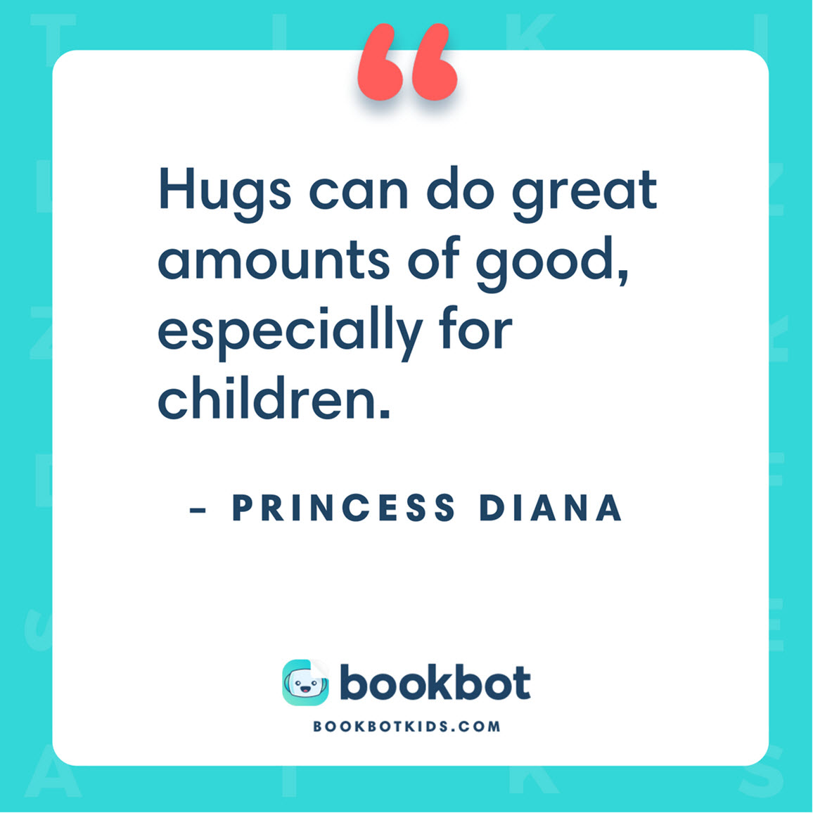 Hugs can do great amounts of good, especially for children. – Princess Diana