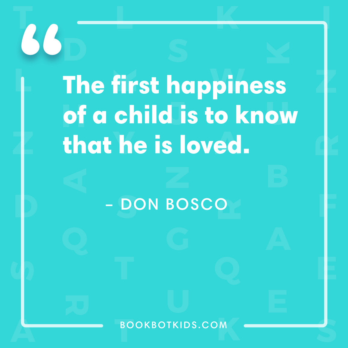 The first happiness of a child is to know that he is loved. – Don Bosco