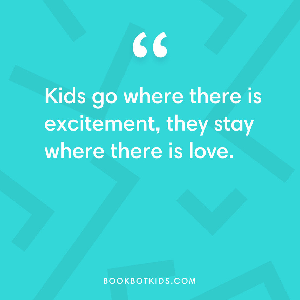 Kids go where there is excitement, they stay where there is love.