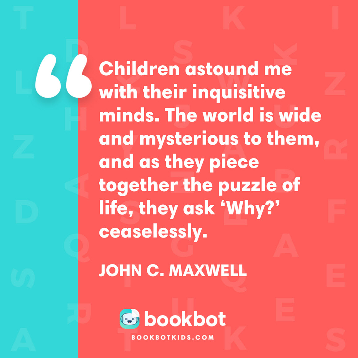 Children astound me with their inquisitive minds. The world is wide and mysterious to them, and as they piece together the puzzle of life, they ask 'Why?' ceaselessly. –  John C. Maxwell