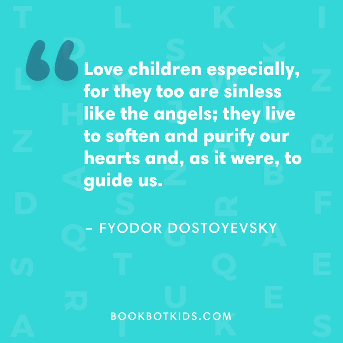 Love children especially, for they too are sinless like the angels; they live to soften and purify our hearts and, as it were, to guide us. – Fyodor Dostoyevsky