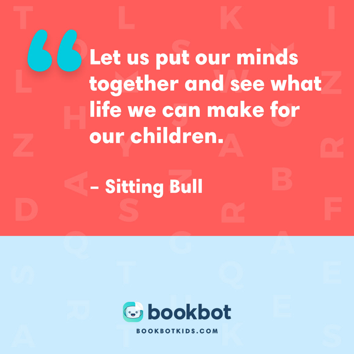 Let us put our minds together and see what life we can make for our children. – Sitting Bull