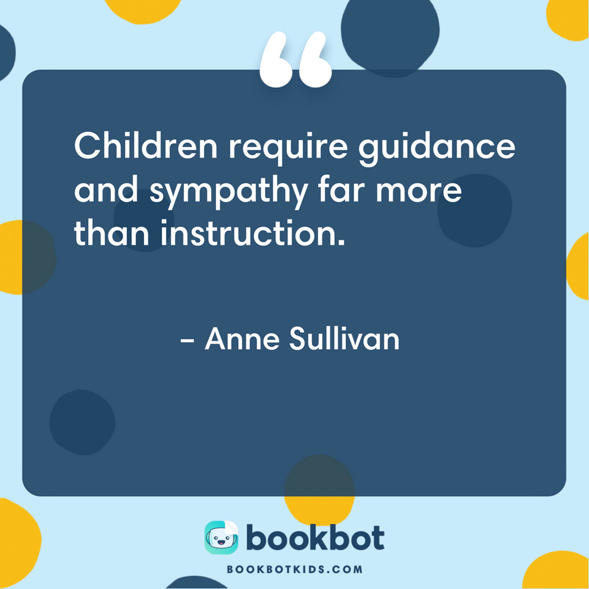 Children require guidance and sympathy far more than instruction. – Anne Sullivan