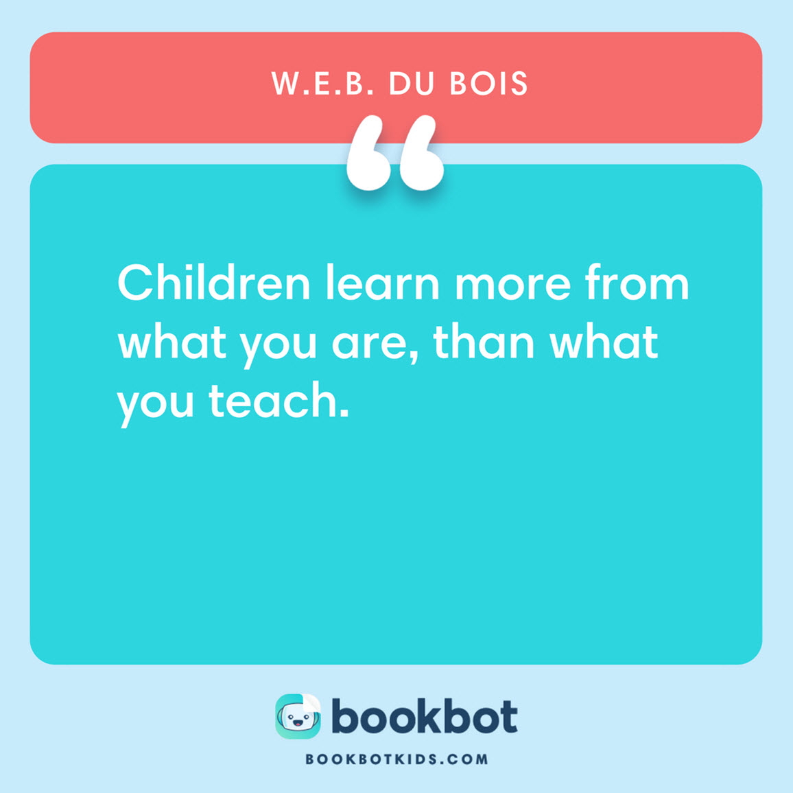 Children learn more from what you are, than what you teach. – W.E.B. Du Bois