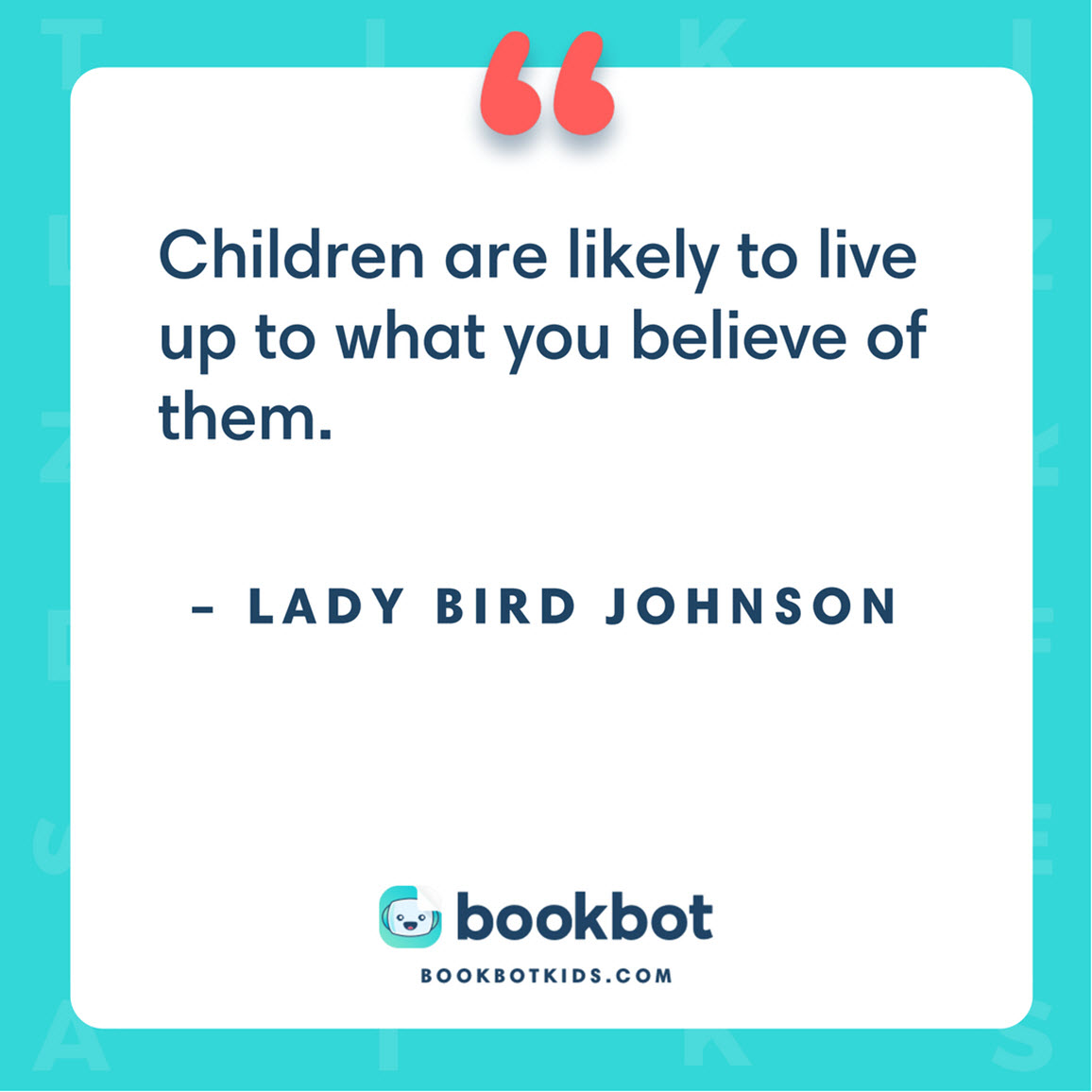 Children are likely to live up to what you believe of them. – Lady Bird Johnson