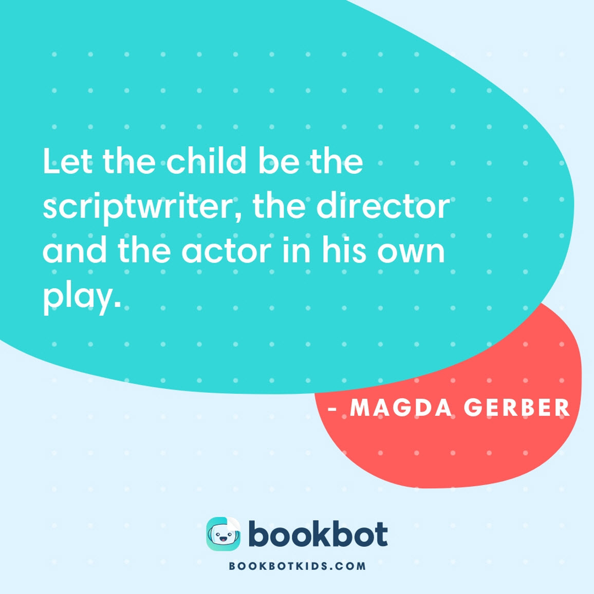 Let the child be the scriptwriter, the director and the actor in his own play. – Magda Gerber
